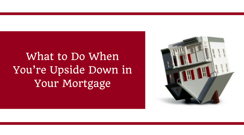 what-to-do-when-youre-upside-down-in-your-mortgage
