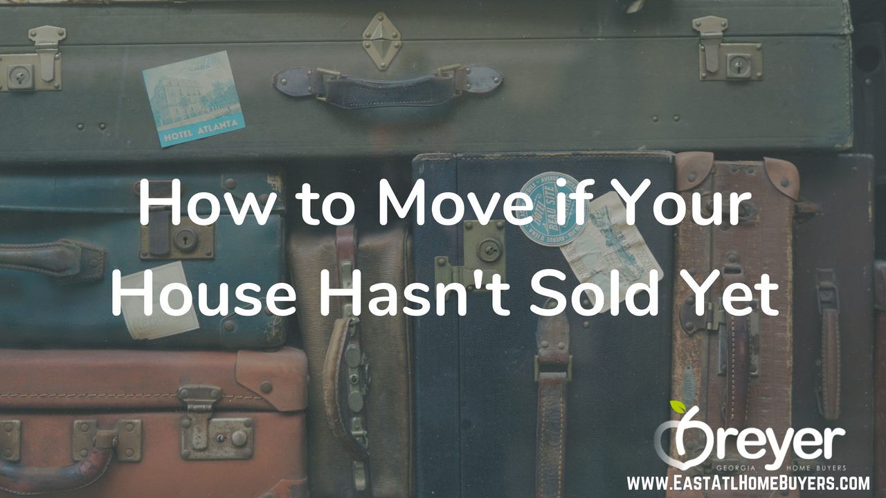 How to Move if Your House Hasn't Sold Yet found a house but need to sell can't sell my house but need move Atlanta Sandy Springs Roswell Johns Creek Alpharetta Marietta Smyrna Dunwoody Peachtree Corners Kennesaw Lawrenceville Duluth Suwanee Stone Mountain GA Georgia