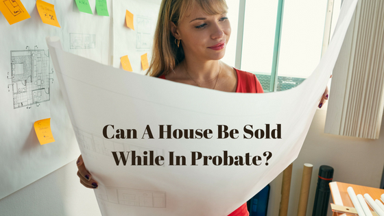 Can A House Be Sold While In Probate