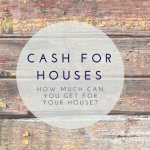 Cash For Houses - How Much Can You Get For Your House?
