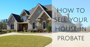 How to sell your house in probate