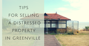 tips for selling your distressed property in Greenville